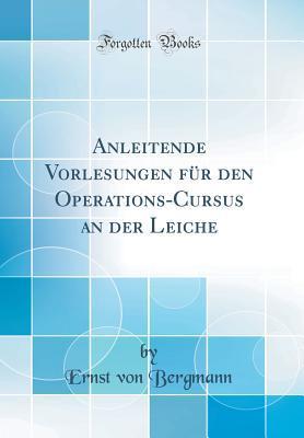 Anleitende Vorlesungen für den Operations-Cursus an der Leiche (Classic Reprint)