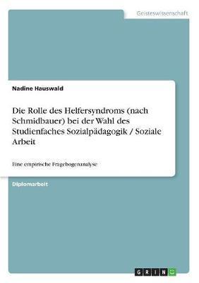Die Rolle des Helfersyndroms (nach Schmidbauer) bei der Wahl des Studienfaches Sozialpädagogik / Soziale Arbeit