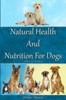Natural Health and Nutrition for Dogs- Revised First Edition