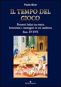 Il tempo del gioco. Percorsi ludici tra storia, letteratura e immagini in età moderna sec. XV-XVII