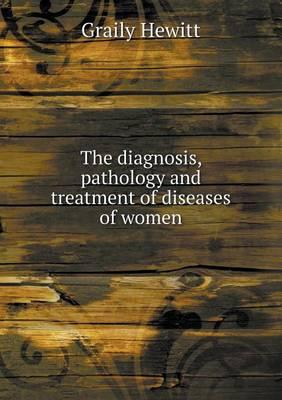 The Diagnosis, Pathology and Treatment of Diseases of Women