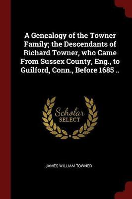 A Genealogy of the Towner Family; The Descendants of Richard Towner, Who Came from Sussex County, Eng., to Guilford, Conn., Before 1685 ..