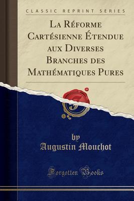 La Réforme Cartésienne Étendue aux Diverses Branches des Mathématiques Pures (Classic Reprint)
