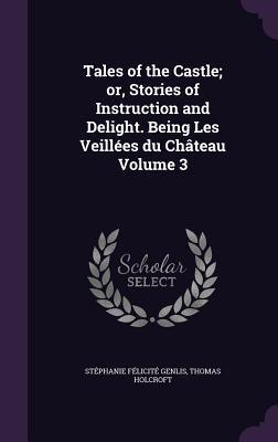 Tales of the Castle; Or, Stories of Instruction and Delight. Being Les Veillees Du Chateau Volume 3