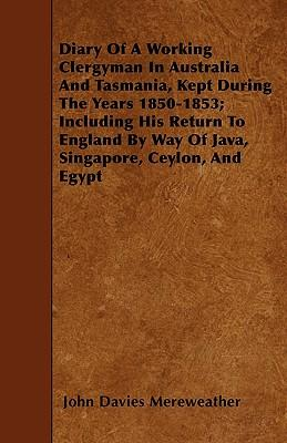 Diary Of A Working Clergyman In Australia And Tasmania, Kept During The Years 1850-1853; Including His Return To England By Way Of Java, Singapore, Ceylon, And Egypt