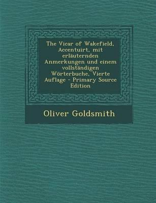 The Vicar of Wakefield, Accentuirt, Mit Erlauternden Anmerkungen Und Einem Vollstandigen Worterbuche, Vierte Auflage