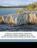 A Ryght Profytable Treatyse Compendiously Drawen Out of Many Dyvers Wrytynges of Holy Men