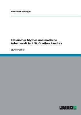 Klassischer Mythos und moderne Arbeitswelt in J. W. Goethes Pandora
