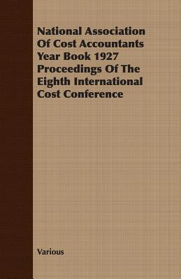 National Association of Cost Accountants Year Book 1927 Proceedings of the Eighth International Cost Conference