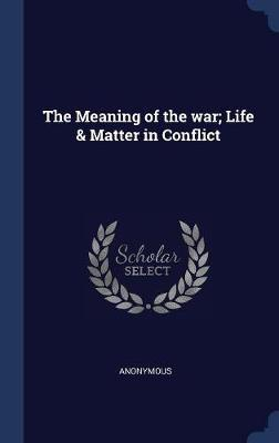 The Meaning of the War; Life & Matter in Conflict