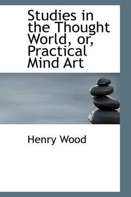 Studies in the Thought World, Or, Practical Mind Art