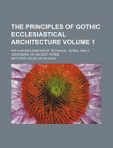 The Principles of Gothic Ecclesiastical Architecture Volume 1; With an Explanation of Technical Terms, and a Centenary of Ancient Terms