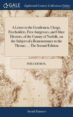 A Letter to the Gentlemen, Clergy, Freeholders, Free-Burgesses, and Other Electors, of the County of Norfolk, on the Subject of a Remonstrance to the Throne; ... the Second Edition