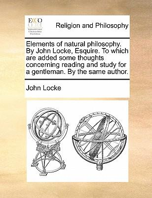 Elements of natural philosophy. By John Locke, Esquire. To which are added some thoughts concerning reading and study for a gentleman. By the same author