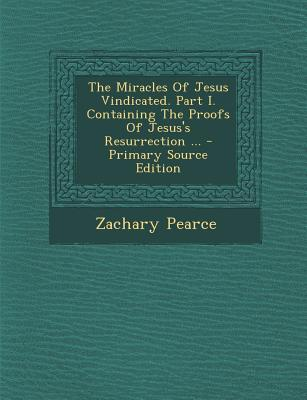 Miracles of Jesus Vindicated. Part I. Containing the Proofs of Jesus's Resurrection ...