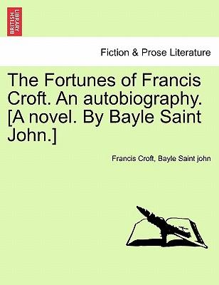 The Fortunes of Francis Croft. an Autobiography. [A Novel. by Bayle Saint John.]