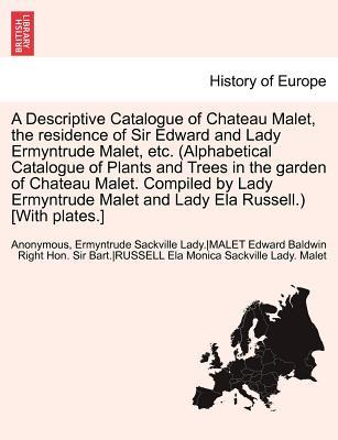 A Descriptive Catalogue of Chateau Malet, the residence of Sir Edward and Lady Ermyntrude Malet, etc. (Alphabetical Catalogue of Plants and Trees in ... Malet and Lady Ela Russell.) [With plates.]