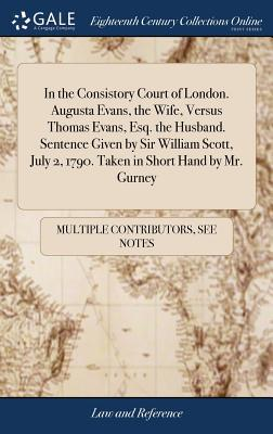 In the Consistory Court of London. Augusta Evans, the Wife, Versus Thomas Evans, Esq. the Husband. Sentence Given by Sir William Scott, July 2, 1790. Taken in Short Hand by Mr. Gurney