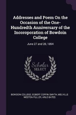 Addresses and Poem on the Occasion of the One-Hundredth Anniversary of the Incoroporation of Bowdoin College