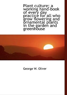Plant Culture; A Working Hand-Book of Every Day Practice for All Who Grow Flowering and Ornamental Plants in the Garden and Greenhouse