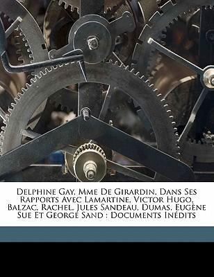 Delphine Gay, Mme de Girardin, Dans Ses Rapports Avec Lamartine, Victor Hugo, Balzac, Rachel, Jules Sandeau, Dumas, Eugene Sue Et George Sand