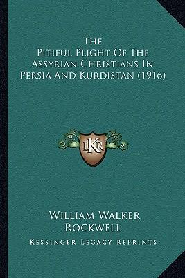 The Pitiful Plight of the Assyrian Christians in Persia and Kurdistan (1916)
