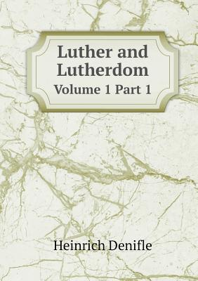 Luther and Lutherdom Volume 1 Part 1