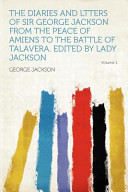 The Diaries and Ltters of Sir George Jackson from the Peace of Amiens to the Battle of Talavera. Edited by Lady Jackson
