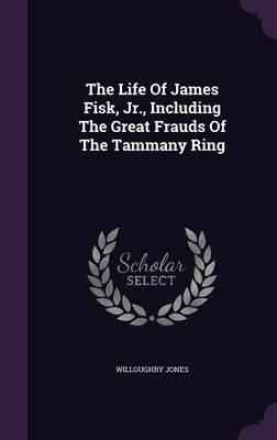 The Life of James Fisk, Jr, Including the Great Frauds of the Tammany Ring