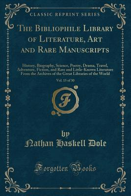 The Bibliophile Library of Literature, Art and Rare Manuscripts, Vol. 15 of 30