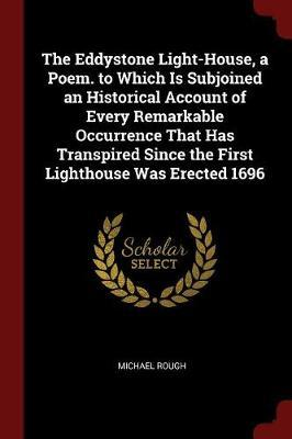 The Eddystone Light-House, a Poem. to Which Is Subjoined an Historical Account of Every Remarkable Occurrence That Has Transpired Since the First Ligh