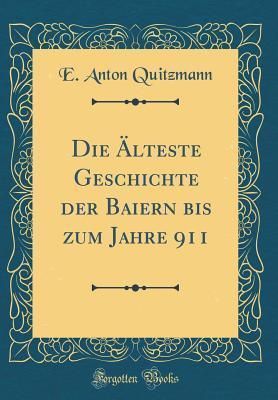 Die Älteste Geschichte der Baiern bis zum Jahre 911 (Classic Reprint)