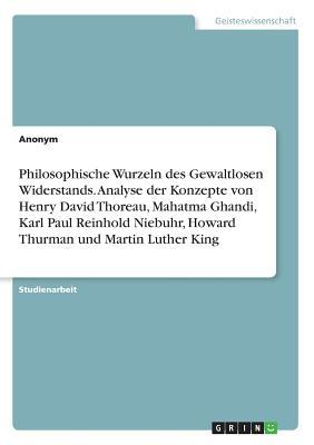 Philosophische Wurzeln des Gewaltlosen Widerstands. Analyse der Konzepte von Henry David Thoreau, Mahatma Ghandi, Karl Paul Reinhold Niebuhr, Howard Thurman und Martin Luther King