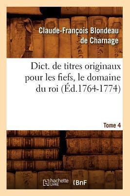 Dict. de Titres Originaux pour les Fiefs, le Domaine du Roi, Tome 4 (ed.1764-1774)