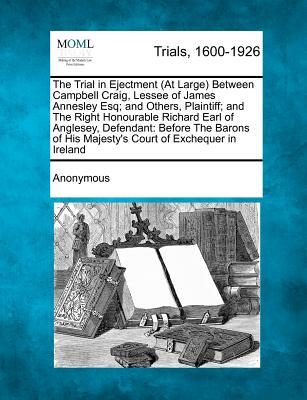 The Trial in Ejectment (at Large) Between Campbell Craig, Lessee of James Annesley Esq; And Others, Plaintiff; And the Right Honourable Richard Earl O