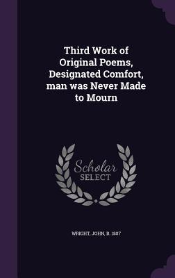 Third Work of Original Poems, Designated Comfort, Man Was Never Made to Mourn