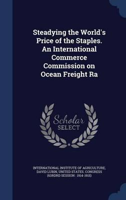 Steadying the World's Price of the Staples. an International Commerce Commission on Ocean Freight Ra