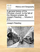 A General History of the Christian Church, to the Fall of the Western Empire. by Joseph Priestley, ... Volume 2 of 2