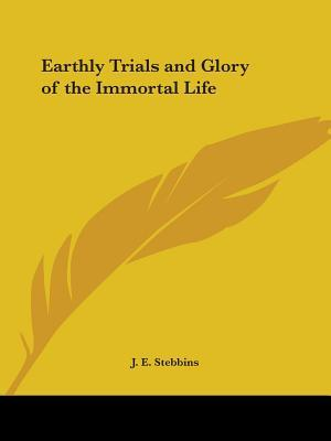 Earthly Trials & Glory of the Immortal Life 1878