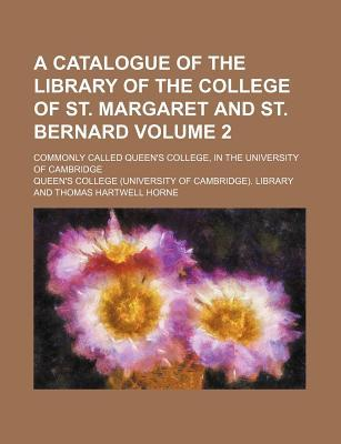A Catalogue of the Library of the College of St. Margaret and St. Bernard Volume 2; Commonly Called Queen's College, in the University of Cambridge