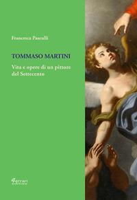 Tommaso Martini. Vita e opere di un pittore del Settecento