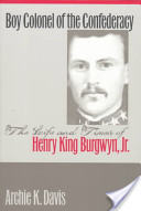 Boy Colonel of the Confederacy: The Life and Times of Henry King Burgwyn, Jr.
