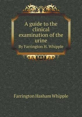A Guide to the Clinical Examination of the Urine by Farrington H. Whipple
