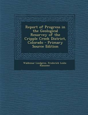 Report of Progress in the Geological Resurvey of the Cripple Creek District, Colorado - Primary Source Edition