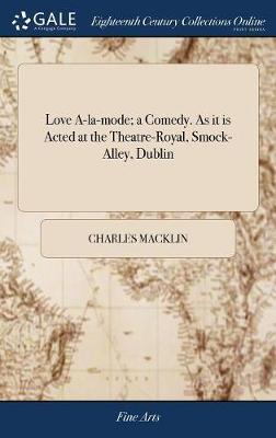 Love A-La-Mode; A Comedy. as It Is Acted at the Theatre-Royal, Smock-Alley, Dublin