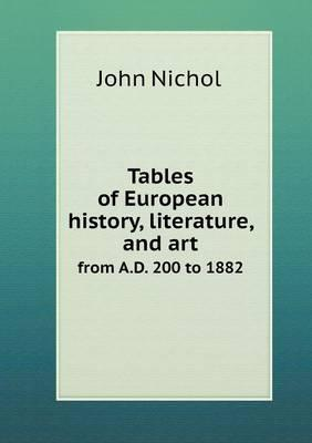Tables of European History, Literature, and Art from A.D. 200 to 1882