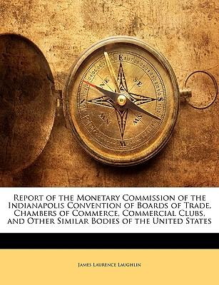 Report of the Monetary Commission of the Indianapolis Convention of Boards of Trade, Chambers of Commerce, Commercial Clubs, and Other Similar Bodies