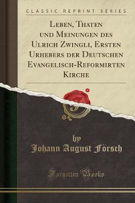 Leben, Thaten und Meinungen des Ulrich Zwingli, Ersten Urhebers der Deutschen Evangelisch-Reformirten Kirche (Classic Reprint)