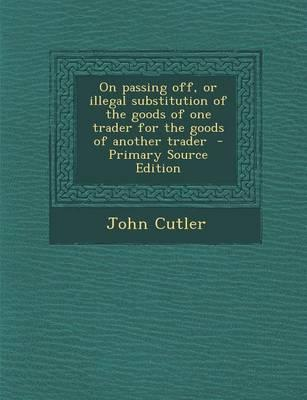 On Passing Off, or Illegal Substitution of the Goods of One Trader for the Goods of Another Trader - Primary Source Edition