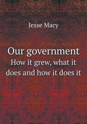 Our Government How It Grew, What It Does and How It Does It